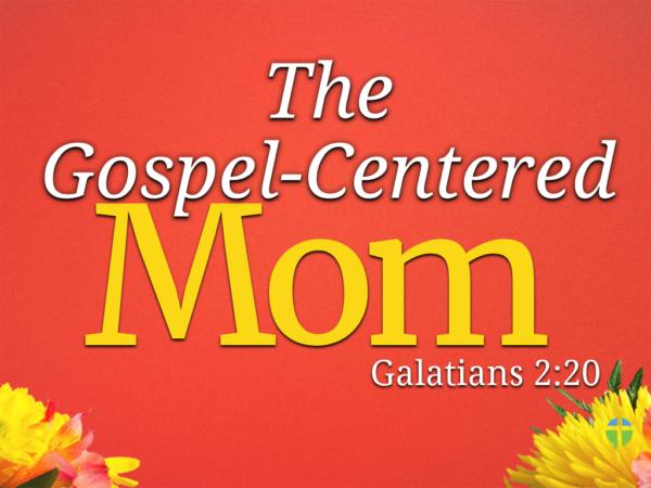 The Gospel-Centered Mom